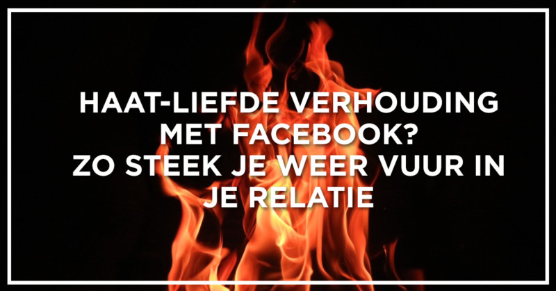 Haat Liefde Verhouding Met Facebook Zo Steek Je Weer Vuur